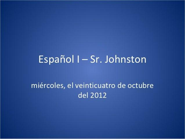 Español I – Sr. Johnstonmiércoles, el veinticuatro de octubre               del 2012