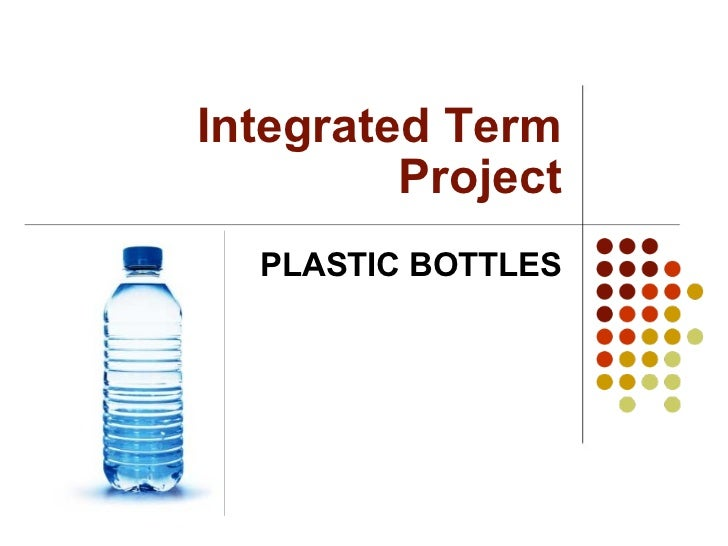 Integrated Term Project PLASTIC BOTTLES