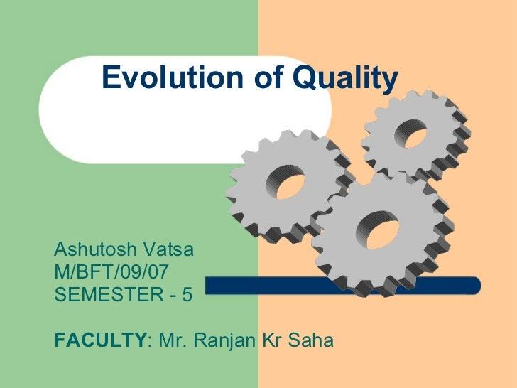 Evolution of Quality Ashutosh Vatsa M/BFT/09/07 SEMESTER - 5 FACULTY : Mr. Ranjan Kr Saha