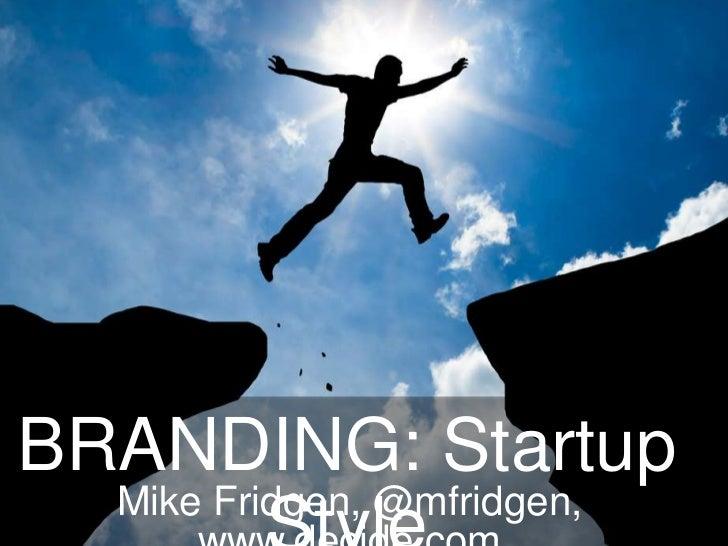 BRANDING: Startup  Mike Fridgen, @mfridgen,