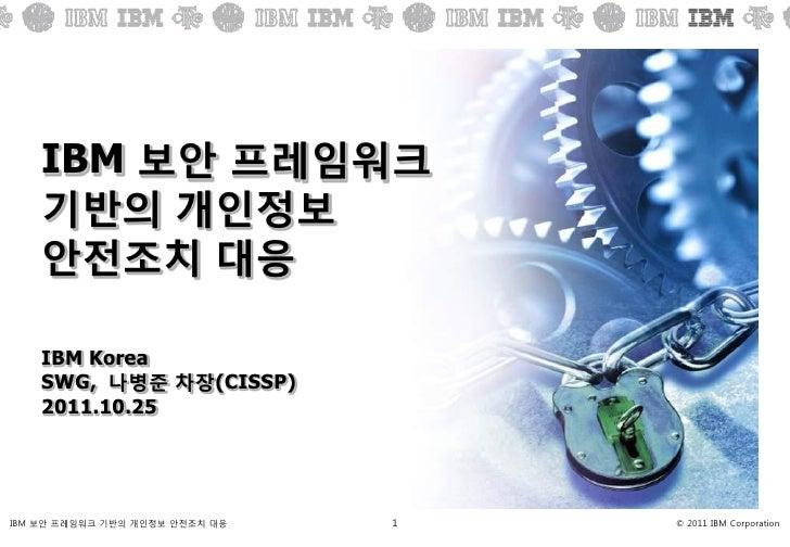 IBM 보안 프레임워크    기반의 개인정보    안젂조치 대응    IBM Korea    SWG, 나병준 차장(CISSP)    2011.10.25IBM 보앆 프레임워크 기반의 개인정보 앆젂조치 대응   1   © ...