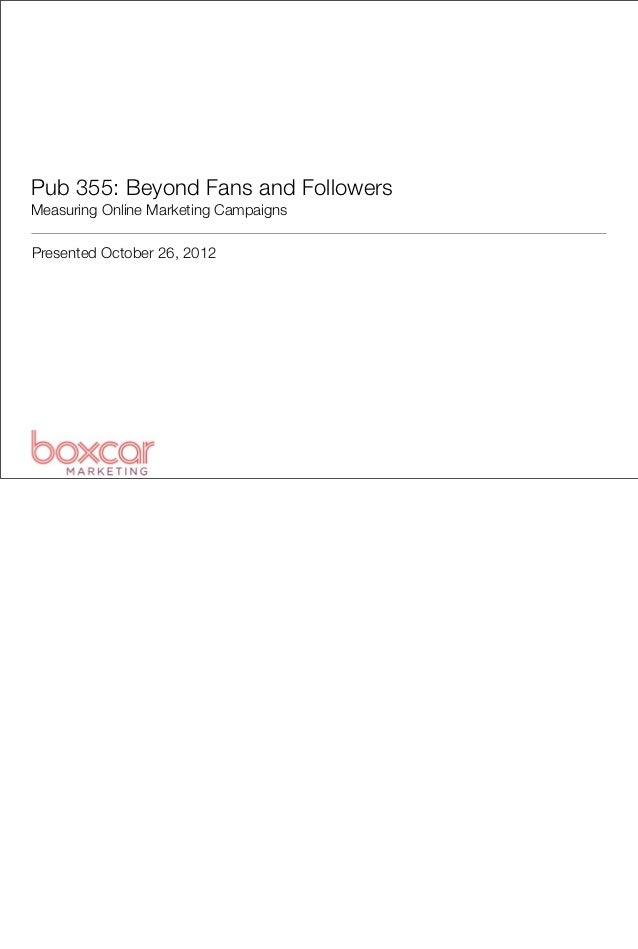 Pub 355: Beyond Fans and FollowersMeasuring Online Marketing CampaignsPresented October 26, 2012