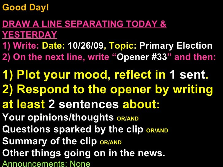 Good Day! DRAW A LINE SEPARATING TODAY & YESTERDAY 1) Write:   Date:  10/26/09 , Topic:  Primary Election 2) On the next l...