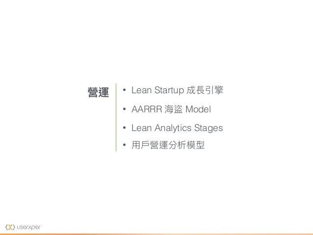 • Lean Startup 成長引擎 • AARRR 海海盜 Model • Lean Analytics Stages • ⽤用⼾戶營運分析模型 營運