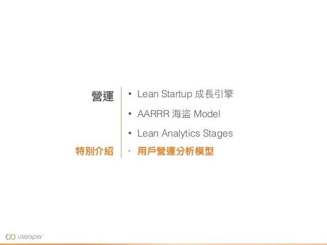 • Lean Startup 成長引擎 • AARRR 海海盜 Model • Lean Analytics Stages • ⽤用⼾戶營運分析模型 營運 特別介紹