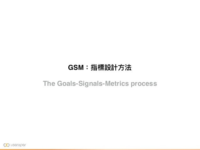 The Goals-Signals-Metrics process GSM:指標設計⽅方法