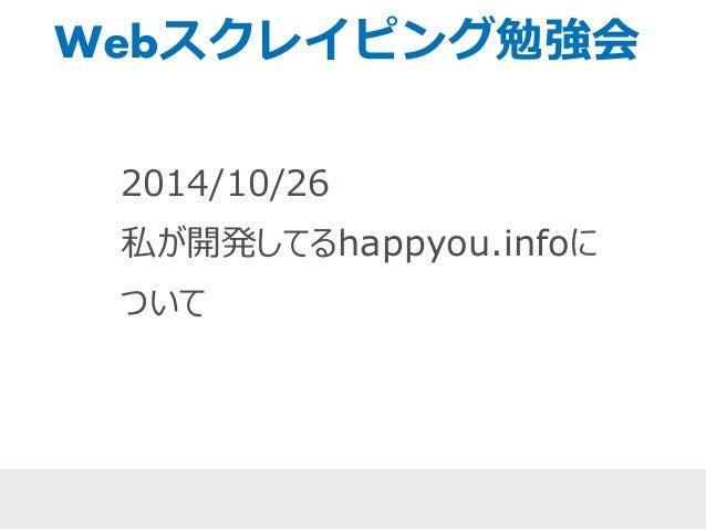 Webスクレイピング勉強会  2014/10/26  私が開発してるhappyou.infoに  ついて