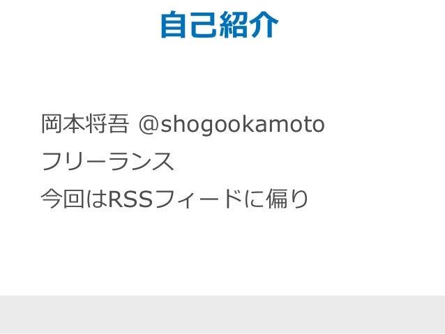 自己紹介  岡本将吾@shogookamoto  フリーランス  今回はRSSフィードに偏り