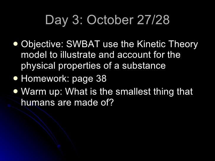 Day 3: October 27/28 <ul><li>Objective: SWBAT use the Kinetic Theory model to illustrate and account for the physical prop...