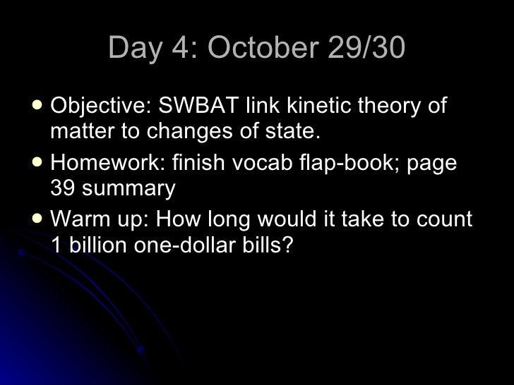Day 4: October 29/30 <ul><li>Objective: SWBAT link kinetic theory of matter to changes of state. </li></ul><ul><li>Homewor...