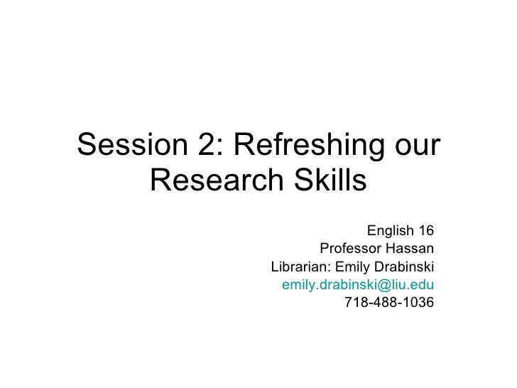 Session 2: Refreshing our Research Skills English 16 Professor Hassan Librarian: Emily Drabinski [email_address] 718-488-1...