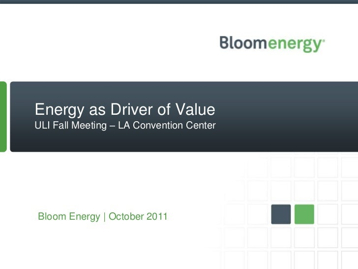 Energy as Driver of ValueULI Fall Meeting – LA Convention CenterBloom Energy | October 2011