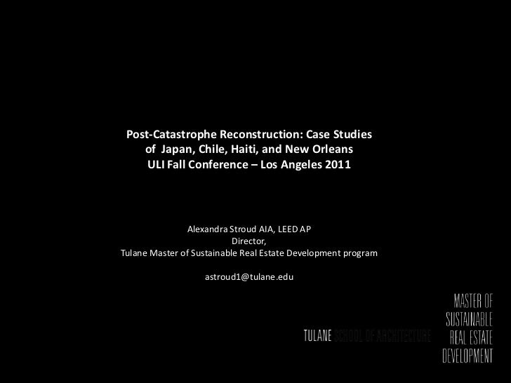 Post-Catastrophe Reconstruction: Case Studies    of Japan, Chile, Haiti, and New Orleans     ULI Fall Conference – Los Ang...