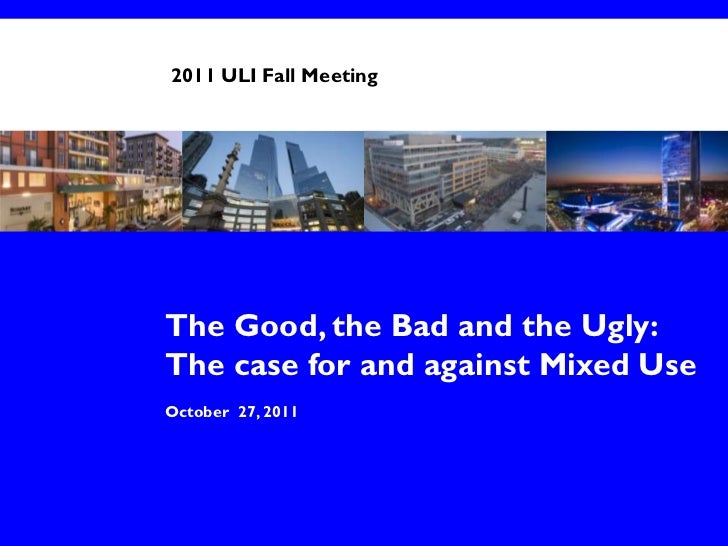 2011 ULI Fall MeetingThe Good, the Bad and the Ugly:The case for and against Mixed UseOctober 27, 2011