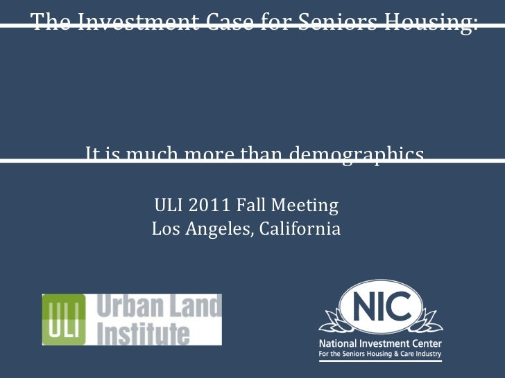 The Investment Case for Seniors Housing: It is much more than demographics ULI 2011 Fall Meeting Los Angeles, California