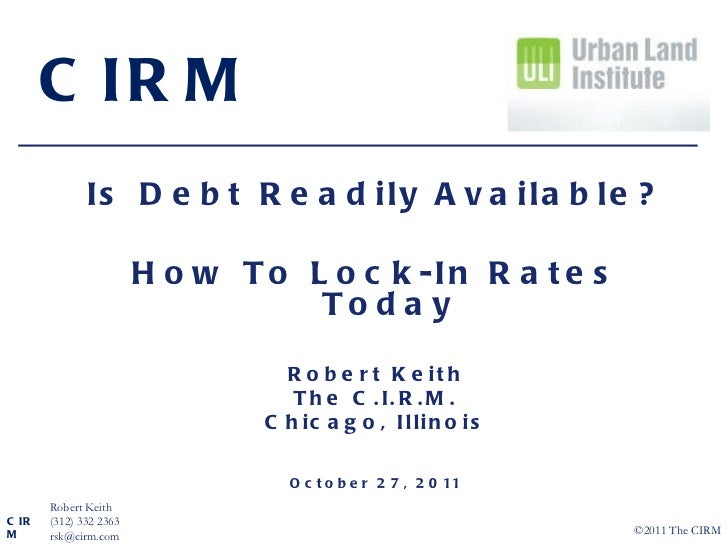 Is Debt Readily Available? How To Lock-In Rates Today Robert Keith The C.I.R.M. Chicago, Illinois October 27, 2011 CIRM CI...