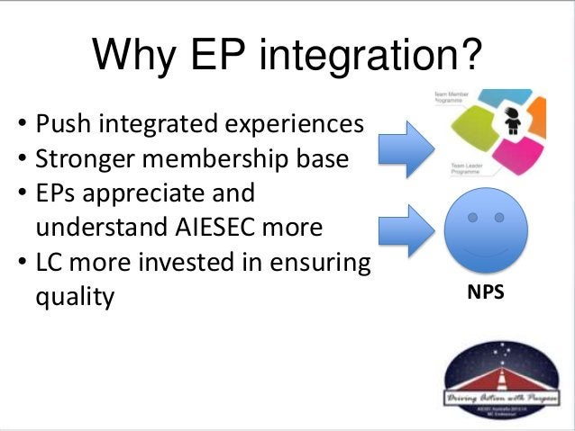 Why EP integration? • Push integrated experiences • Stronger membership base • EPs appreciate and understand AIESEC more •...