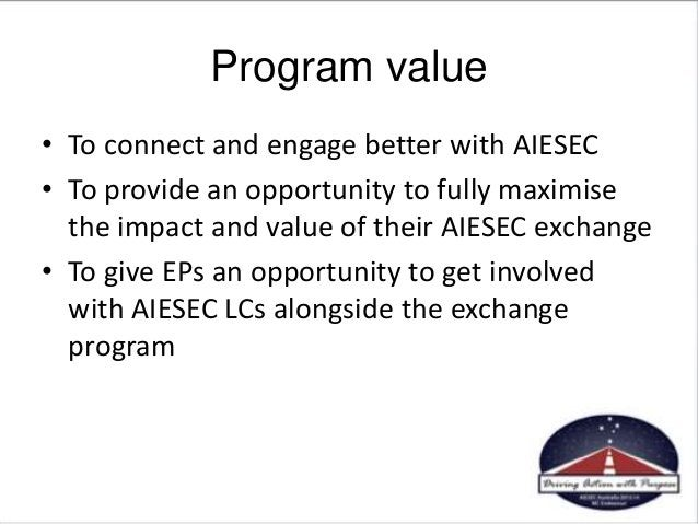 Program value • To connect and engage better with AIESEC • To provide an opportunity to fully maximise the impact and valu...