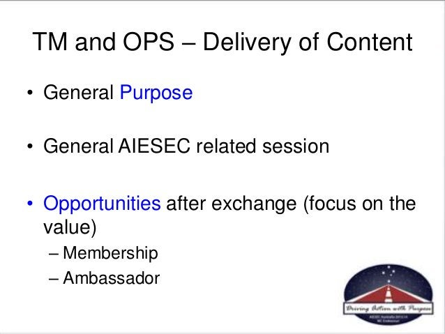 TM and OPS – Delivery of Content • General Purpose • General AIESEC related session • Opportunities after exchange (focus ...