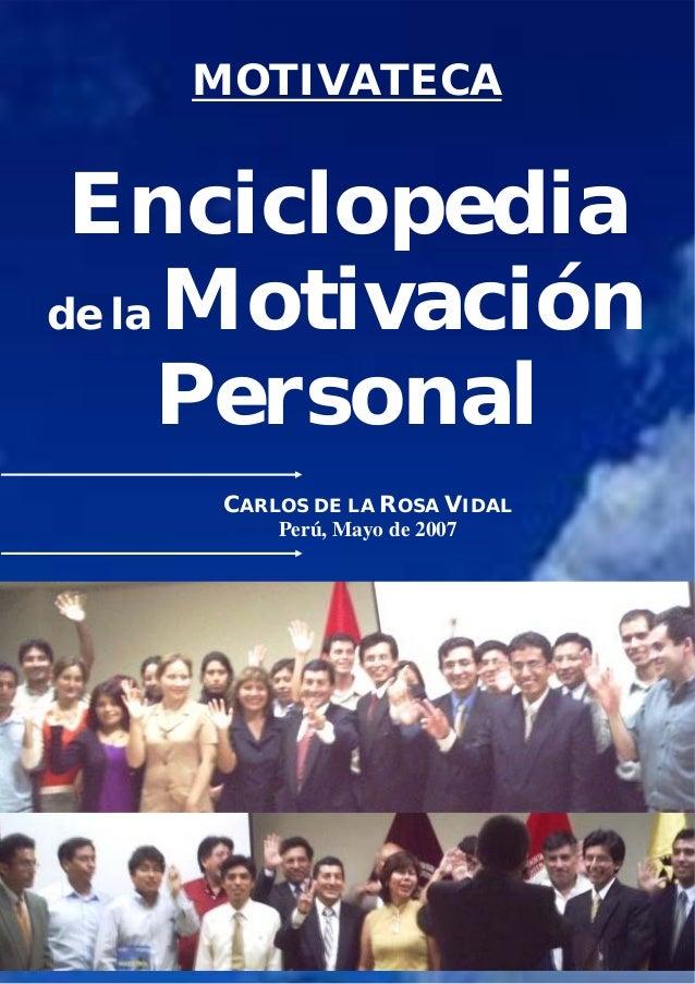 MOTIVATECA Enciclopedia de la Motivación Personal CARLOS DE LA ROSA VIDAL Perú, Mayo de 2007