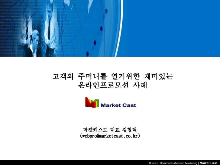 고객의 주머니를 열기위한 재미있는    온라인프로모션 사례     마켓캐스트 대표 김형택    (webpro@marketcast.co.kr)                                Human , Comm...