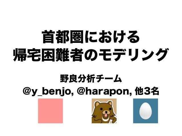 首都圏における帰宅困難者のモデリング      野良分析チーム@y_benjo, @harapon, 他3名