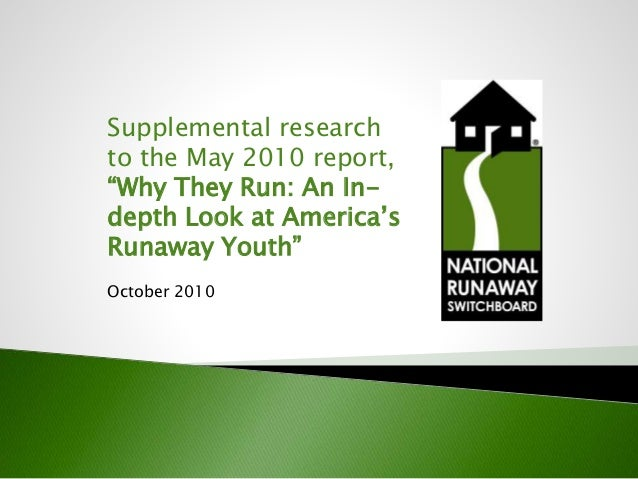 "Supplemental research to the May 2010 report, ""Why They Run: An In- depth Look at America's Runaway Youth"" October 2010"