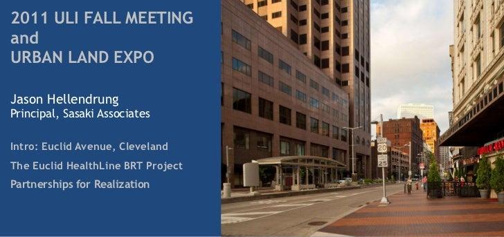 2011 ULI FALL MEETINGandURBAN LAND EXPOJason HellendrungPrincipal, Sasaki AssociatesIntro: Euclid Avenue, ClevelandThe Euc...