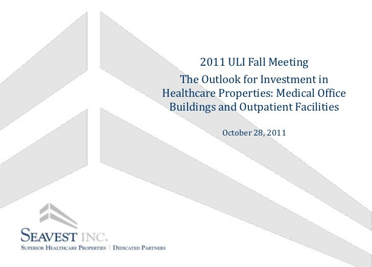 2011 ULI Fall Meeting   The Outlook for Investment inHealthcare Properties: Medical Office Buildings and Outpatient Facili...