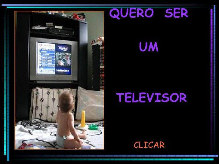 QUERO  SER  UM  TELEVISOR CLICAR
