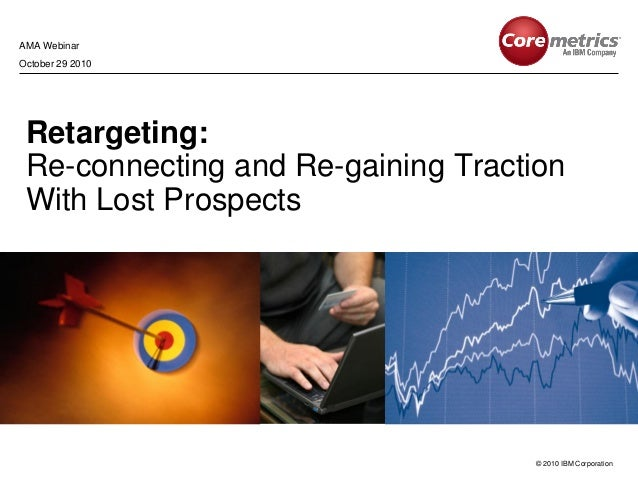 © 2010 IBM Corporation Retargeting: Re-connecting and Re-gaining Traction With Lost Prospects AMA Webinar October 29 2010