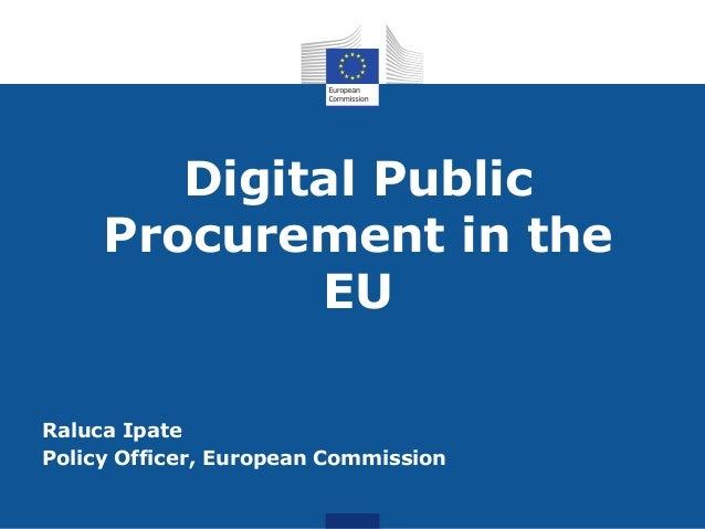 Digital Public Procurement in the EU Raluca Ipate Policy Officer, European Commission