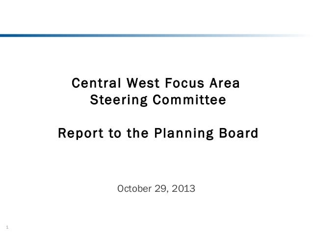 Central West Focus Area Steering Committee Repor t to the Planning Board  October 29, 2013  1