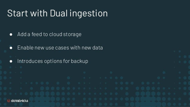 Start with Dual ingestion ● Add a feed to cloud storage ● Enable new use cases with new data ● Introduces options for back...