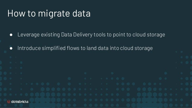 How to migrate data ● Leverage existing Data Delivery tools to point to cloud storage ● Introduce simplified flows to land d...