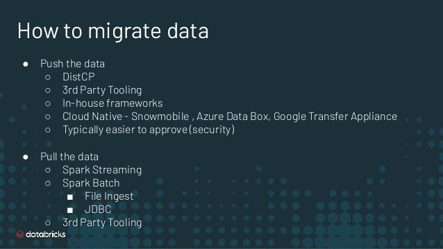 How to migrate data ● Push the data ○ DistCP ○ 3rd Party Tooling ○ In-house frameworks ○ Cloud Native - Snowmobile , Azure...