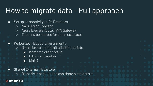 How to migrate data - Pull approach ● Set up connectivity to On Premises ○ AWS Direct Connect ○ Azure ExpressRoute / VPN G...