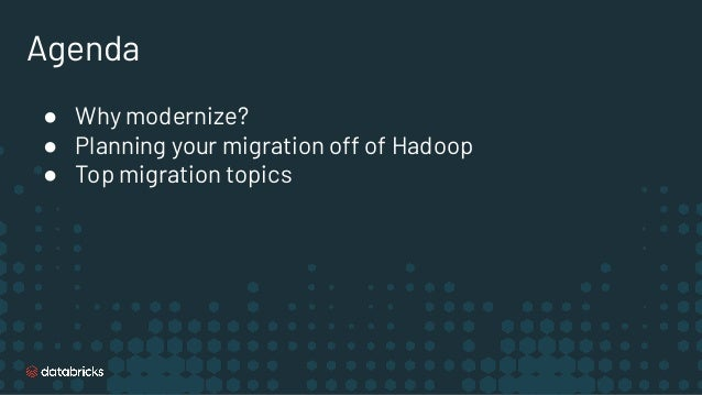Agenda ● Why modernize? ● Planning your migration off of Hadoop ● Top migration topics