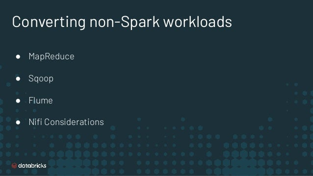 Converting non-Spark workloads ● MapReduce ● Sqoop ● Flume ● Nifi Considerations