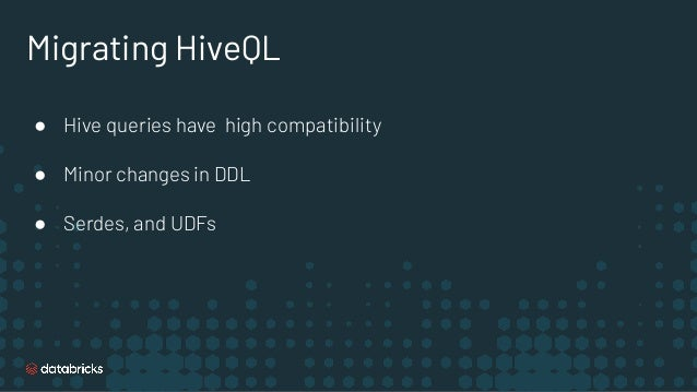 Migrating HiveQL ● Hive queries have high compatibility ● Minor changes in DDL ● Serdes, and UDFs