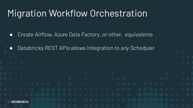 Migration Workflow Orchestration ● Create Airflow, Azure Data Factory, or other, equivalents ● Databricks REST APIs allows i...