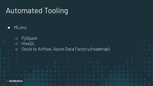 Automated Tooling ● MLens ○ PySpark ○ HiveQL ○ Oozie to Airflow, Azure Data Factory (roadmap)