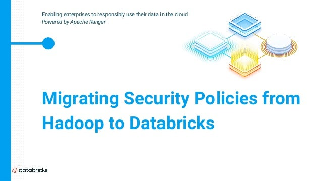 Migrating Security Policies from Hadoop to Databricks Enabling enterprises to responsibly use their data in the cloud Powe...