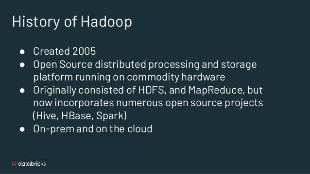 History of Hadoop ● Created 2005 ● Open Source distributed processing and storage platform running on commodity hardware ●...
