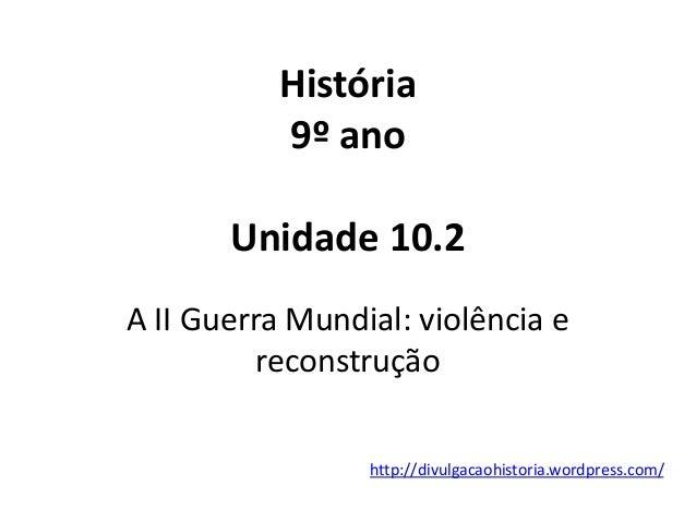 http://divulgacaohistoria.wordpress.com/ História 9º ano Unidade 10.2 A II Guerra Mundial: violência e reconstrução