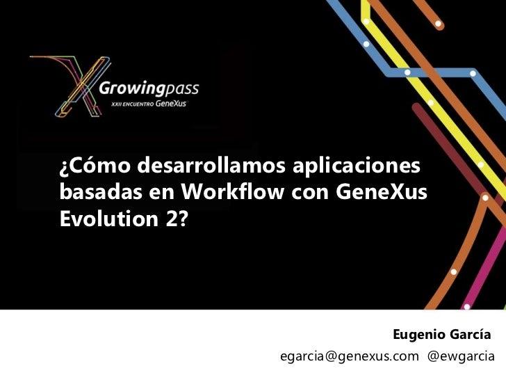 ¿Cómo desarrollamos aplicacionesbasadas en Workflow con GeneXusEvolution 2?                                  Eugenio Garcí...