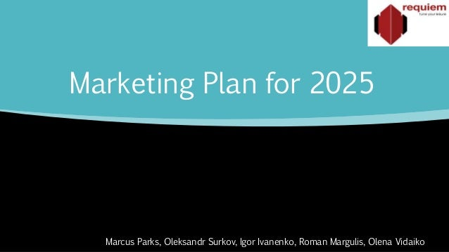 Marketing Plan for 2025 Marcus Parks, Oleksandr Surkov, Igor Ivanenko, Roman Margulis, Olena Vidaiko