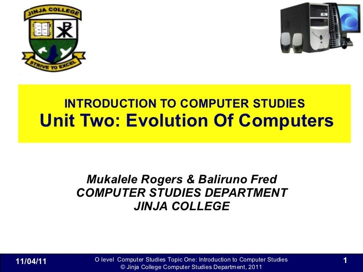 INTRODUCTION TO COMPUTER STUDIES  Unit Two: Evolution Of Computers Mukalele Rogers & Baliruno Fred COMPUTER STUDIES DEPART...
