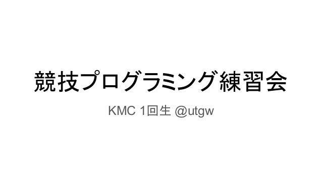 競技プログラミング練習会 KMC 1回生 @utgw