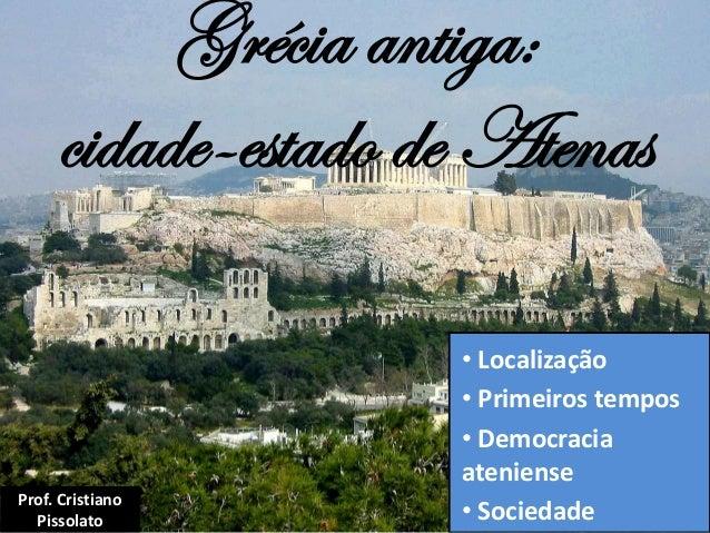 Grécia antiga: cidade-estado de Atenas • Localização • Primeiros tempos • Democracia ateniense • Sociedade Prof. Cristiano...
